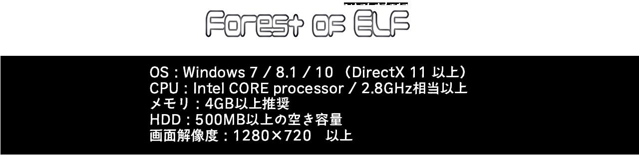 FOREST OF ELF OS:Windows7/8.1/10(DirectX 11 以上) CPU:Intel CORE processor/2.8GHz相当以上         メモリ:4GB以上推奨 HDD:500MB以上の空き容量 画面解像度:1280x720 以上