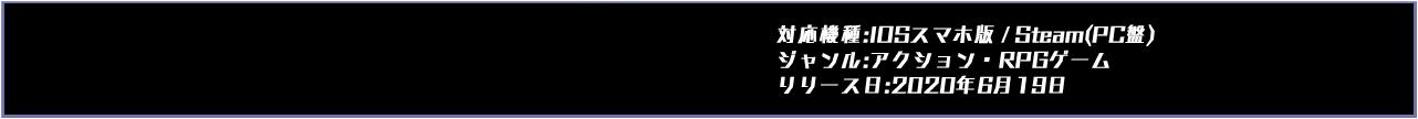 対応機種 : IOSスマホ版 ジャンル : アクション・RPG 発売日 : 2020年 6月19日リリース